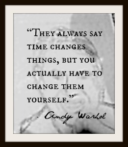 they-always-say-time-changes-things-but-you-actually-have-to-change-them-yourself-andy-warhol-quote